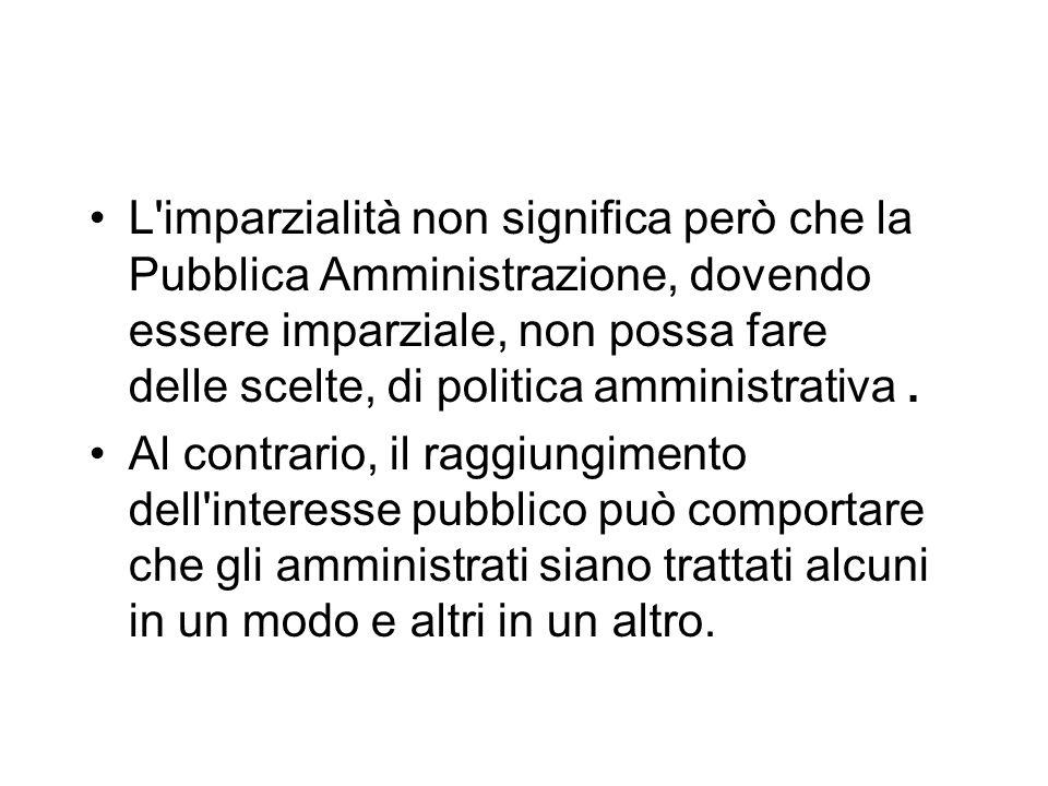 L'imparzialità non significa però che la Pubblica Amministrazione, dovendo essere imparziale, non possa fare delle scelte, di politica amministrativa.
