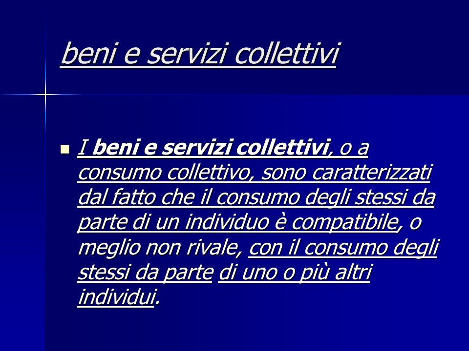 beni e servizi collettivi I beni e servizi collettivi, o a consumo collettivo, sono caratterizzati dal fatto che il consumo degli stessi da parte di un individuo è compatibile, o meglio non rivale, con il consumo degli stessi da parte di uno o più altri individui.