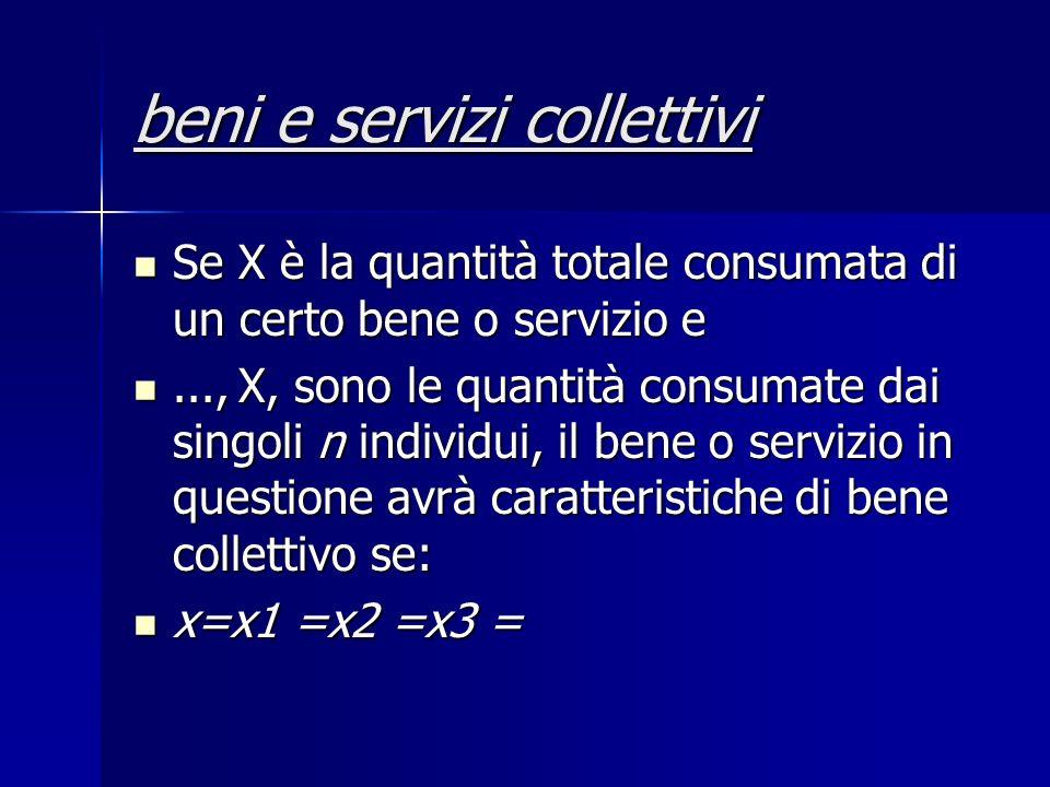 beni e servizi collettivi Se X è la quantità totale consumata di un certo bene o servizio e Se X è la quantità totale consumata di un certo bene o servizio e...,X, sono le quantità consumate dai singoli n individui, il bene o servizio in questione avrà caratteristiche di bene collettivo se:...,X, sono le quantità consumate dai singoli n individui, il bene o servizio in questione avrà caratteristiche di bene collettivo se: x=x1 =x2 =x3 = x=x1 =x2 =x3 =