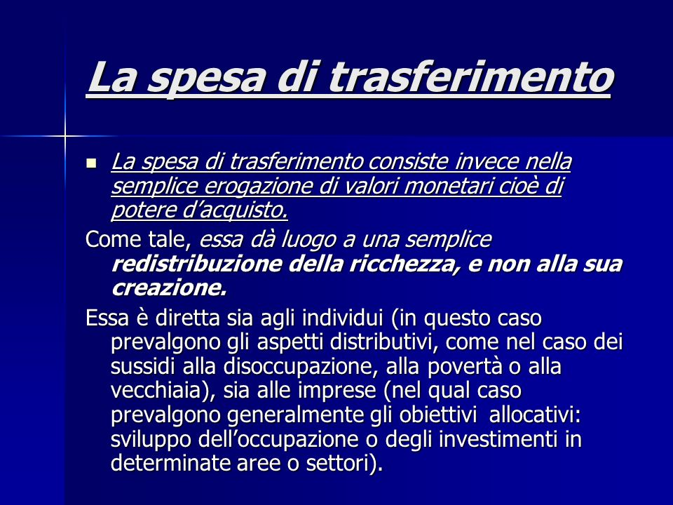 La spesa di trasferimento La spesa di trasferimento consiste invece nella semplice erogazione di valori monetari cioè di potere dacquisto. La spesa di