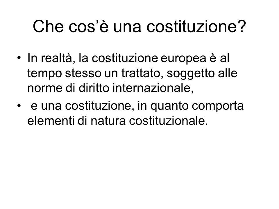 Che cosè una costituzione? In realtà, la costituzione europea è al tempo stesso un trattato, soggetto alle norme di diritto internazionale, e una cost