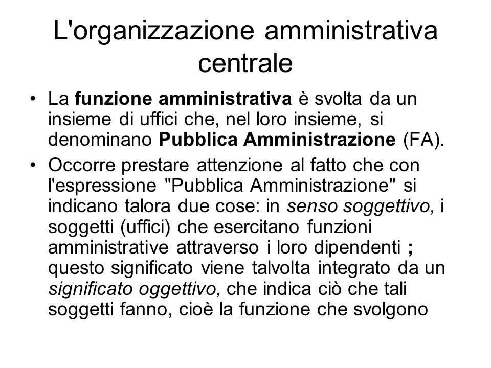 La funzione amministrativa è svolta da un insieme di uffici che, nel loro insieme, si denominano Pubblica Amministrazione (FA). Occorre prestare atten
