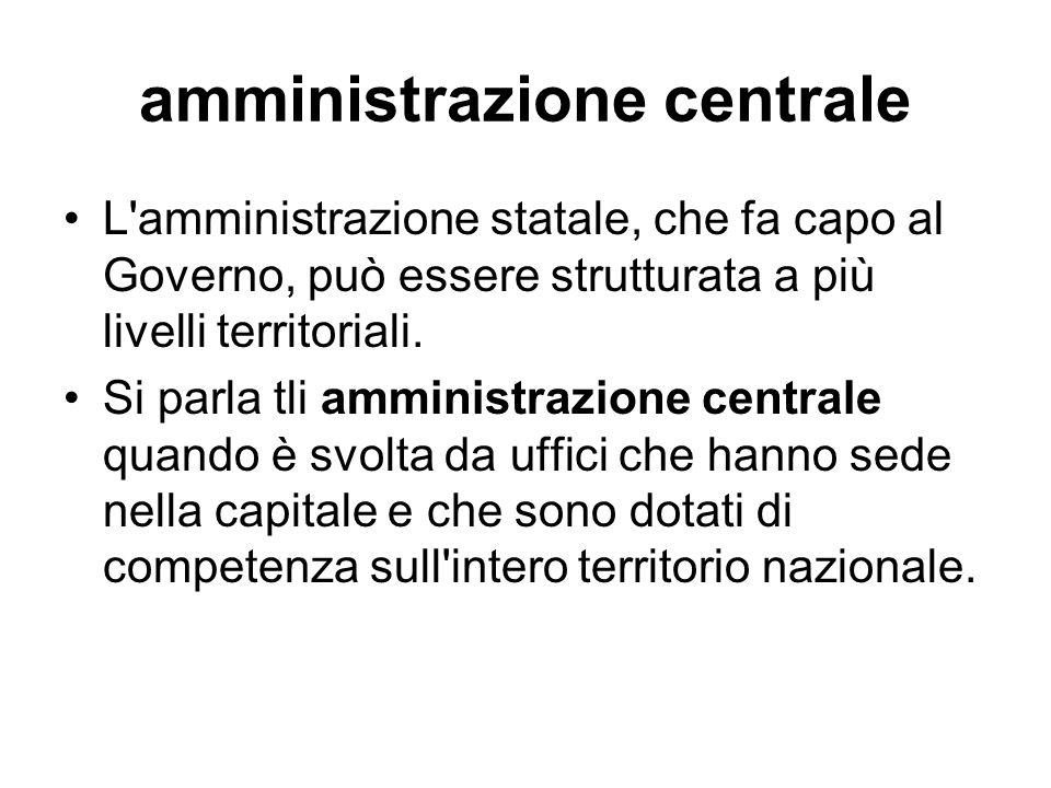 amministrazione centrale L'amministrazione statale, che fa capo al Governo, può essere strutturata a più livelli territoriali. Si parla tli amministra