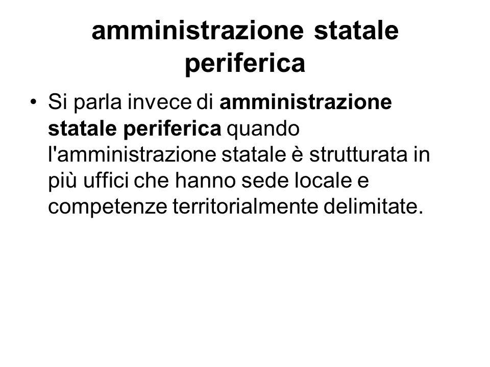 amministrazione statale periferica Si parla invece di amministrazione statale periferica quando l'amministrazione statale è strutturata in più uffici