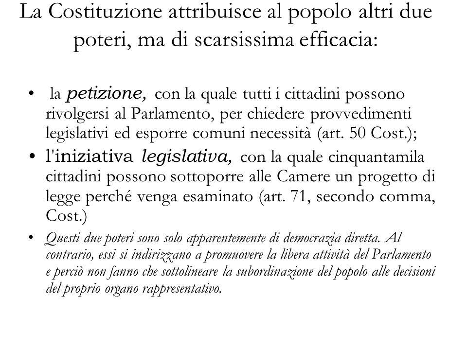 La Costituzione attribuisce al popolo altri due poteri, ma di scarsissima efficacia: la petizione, con la quale tutti i cittadini possono rivolgersi al Parlamento, per chiedere provvedimenti legislativi ed esporre comuni necessità (art.