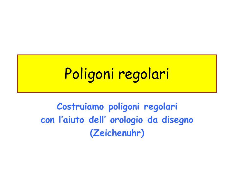 Costruiamo poligoni regolari con laiuto dell orologio da disegno (Zeichenuhr) Poligoni regolari