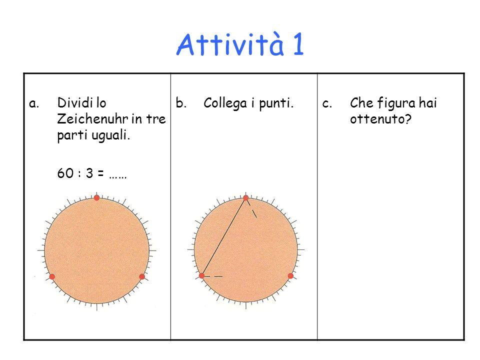 Attività 1 a.Dividi lo Zeichenuhr in tre parti uguali. 60 : 3 = …… b.Collega i punti.c.Che figura hai ottenuto?