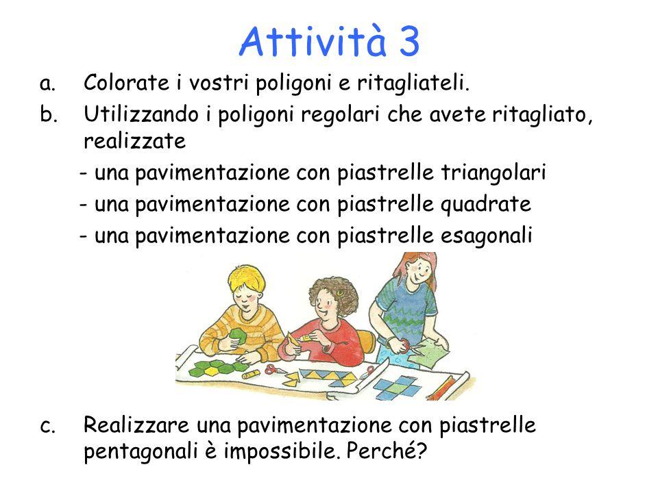 Attività 3 a.Colorate i vostri poligoni e ritagliateli. b.Utilizzando i poligoni regolari che avete ritagliato, realizzate - una pavimentazione con pi