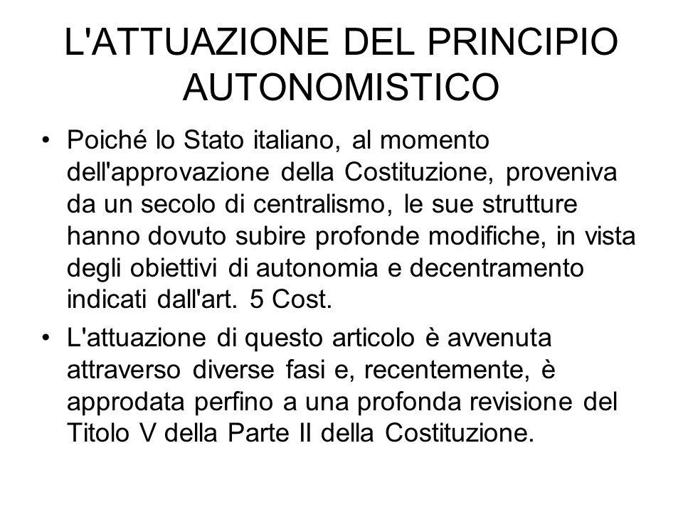L ATTUAZIONE DEL PRINCIPIO AUTONOMISTICO Poiché lo Stato italiano, al momento dell approvazione della Costituzione, proveniva da un secolo di centralismo, le sue strutture hanno dovuto subire profonde modifiche, in vista degli obiettivi di autonomia e decentramento indicati dall art.