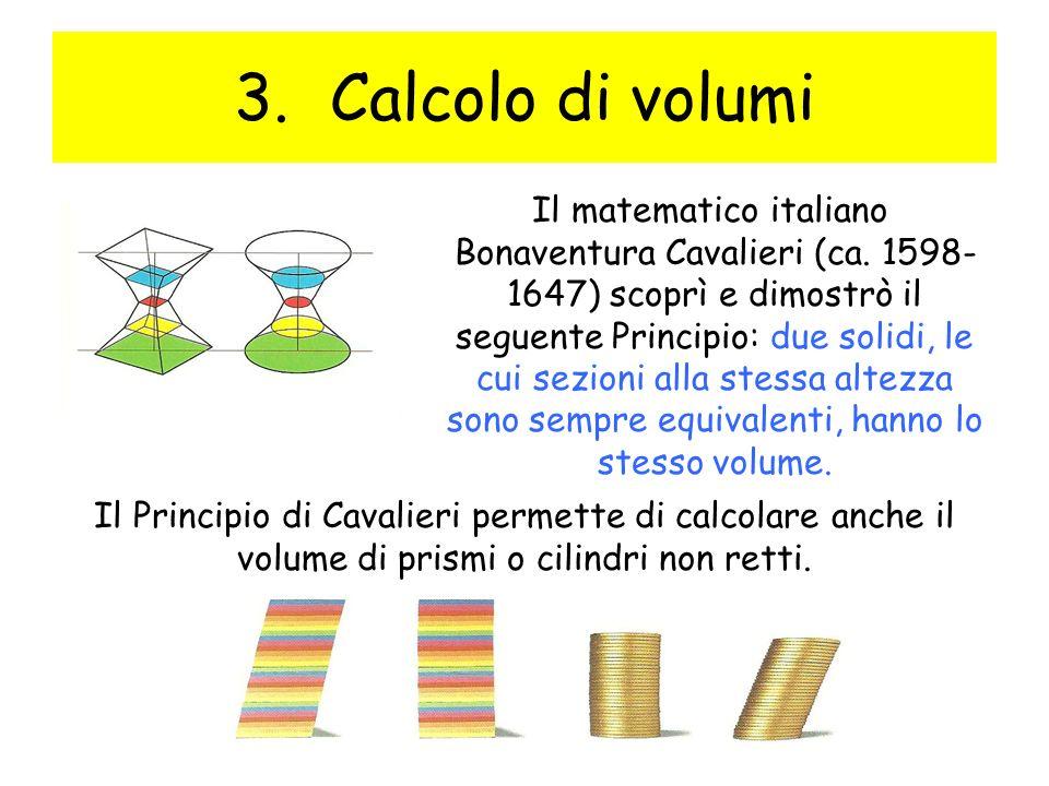 3.Calcolo di volumi Il matematico italiano Bonaventura Cavalieri (ca. 1598- 1647) scoprì e dimostrò il seguente Principio: due solidi, le cui sezioni