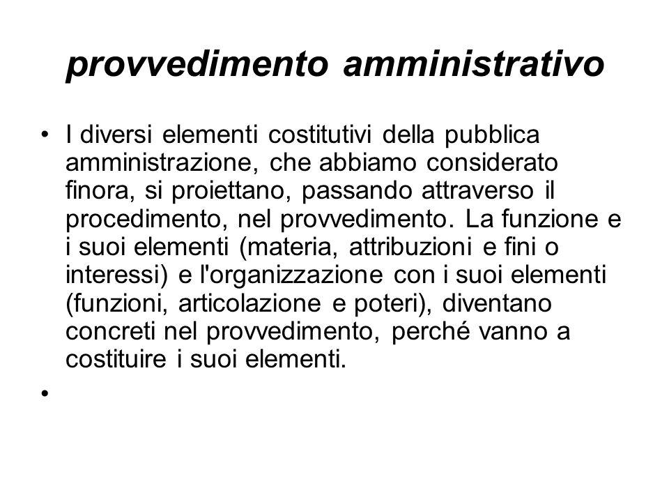 provvedimento amministrativo I diversi elementi costitutivi della pubblica amministrazione, che abbiamo considerato finora, si proiettano, passando attraverso il procedimento, nel provvedimento.
