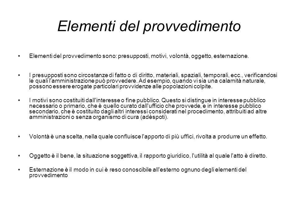 Elementi del provvedimento Elementi del provvedimento sono: presupposti, motivi, volontà, oggetto, esternazione. I presupposti sono circostanze di fat
