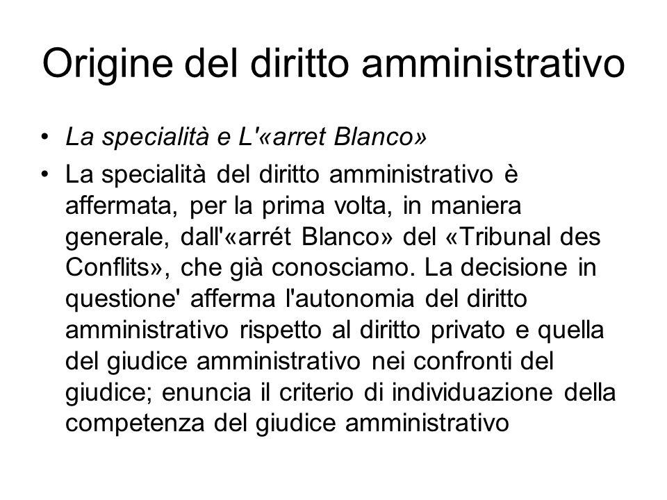 Origine del diritto amministrativo La specialità e L «arret Blanco» La specialità del diritto amministrativo è affermata, per la prima volta, in maniera generale, dall «arrét Blanco» del «Tribunal des Conflits», che già conosciamo.
