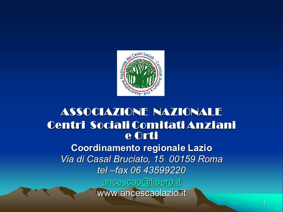 1 ASSOCIAZIONE NAZIONALE Centri Sociali Comitati Anziani e Orti Coordinamento regionale Lazio Via di Casal Bruciato, 15 00159 Roma tel –fax 06 43599220 ancescao@libero.it www.ancescaolazio.it