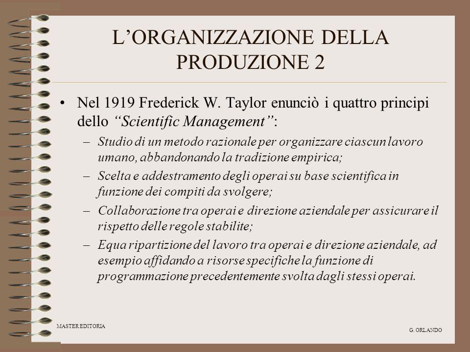 MASTER EDITORIA G. ORLANDO LORGANIZZAZIONE DELLA PRODUZIONE 2 Nel 1919 Frederick W. Taylor enunciò i quattro principi dello Scientific Management: –St