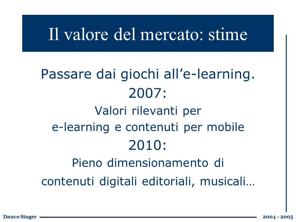 Danco Singer 2004 - 2005 Il valore del mercato: stime Passare dai giochi alle-learning. 2007: Valori rilevanti per e-learning e contenuti per mobile 2