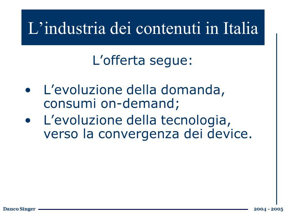 Danco Singer 2004 - 2005 Lindustria dei contenuti in Italia Lofferta segue: Levoluzione della domanda, consumi on-demand; Levoluzione della tecnologia