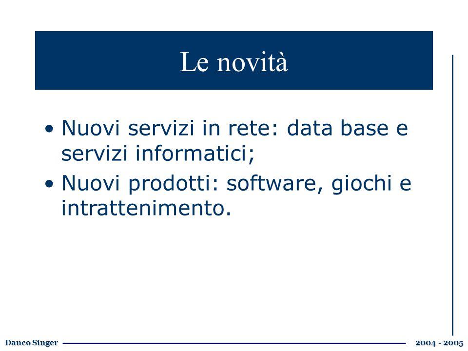 Danco Singer 2004 - 2005 Le novità Nuovi servizi in rete: data base e servizi informatici; Nuovi prodotti: software, giochi e intrattenimento.