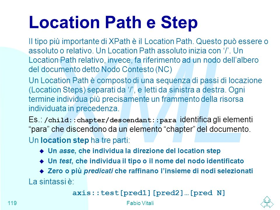 XML Fabio Vitali119 Location Path e Step Il tipo più importante di XPath è il Location Path. Questo può essere o assoluto o relativo. Un Location Path