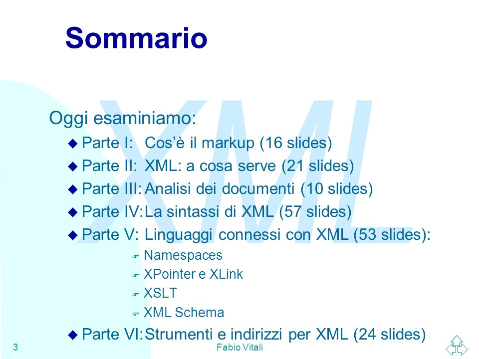 XML Fabio Vitali64 I documenti XML Un documento in un linguaggio di markup definito sulla base di XML è composto dalle seguenti tre parti: u Dichiarazione XML (opzionale) F La specifica delle opzioni attivabili nel documento XML u Document Type Declaration (opzionale) F Le regole di validità a cui il documento deve sottostare u Istanza del documento F Il contenuto ed il markup effettivo del documento