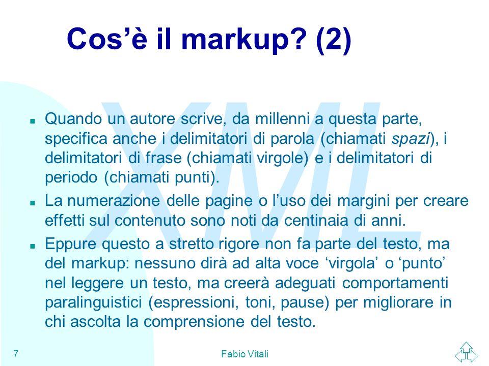 XML Fabio Vitali8 Tipi di markup Il markup assolve a diversi ruoli a seconda del sistema di elaborazione, dellapplicazione, dello scopo a cui il documento è soggetto.