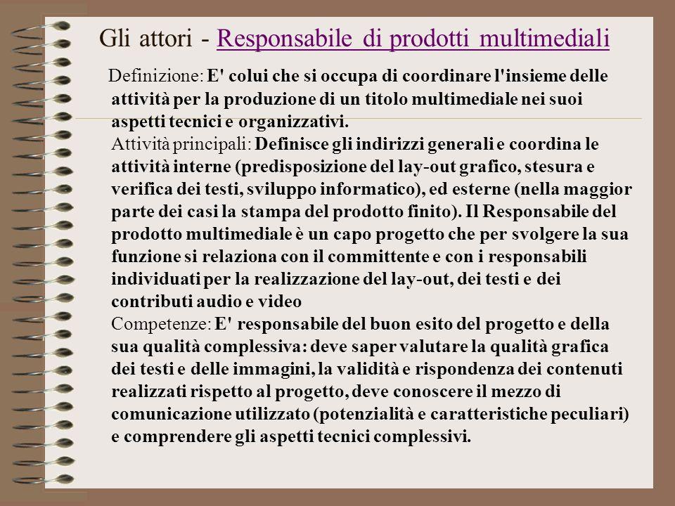 Gli attori - Responsabile di prodotti multimedialiResponsabile di prodotti multimediali Definizione: E' colui che si occupa di coordinare l'insieme de