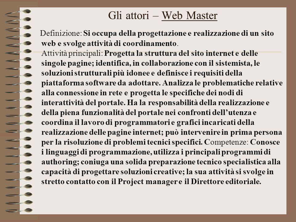 Gli attori – Web Master Definizione: Si occupa della progettazione e realizzazione di un sito web e svolge attività di coordinamento. Attività princip