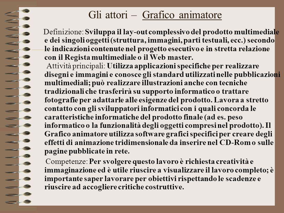 Gli attori – Grafico animatore Definizione: Sviluppa il lay-out complessivo del prodotto multimediale e dei singoli oggetti (struttura, immagini, part