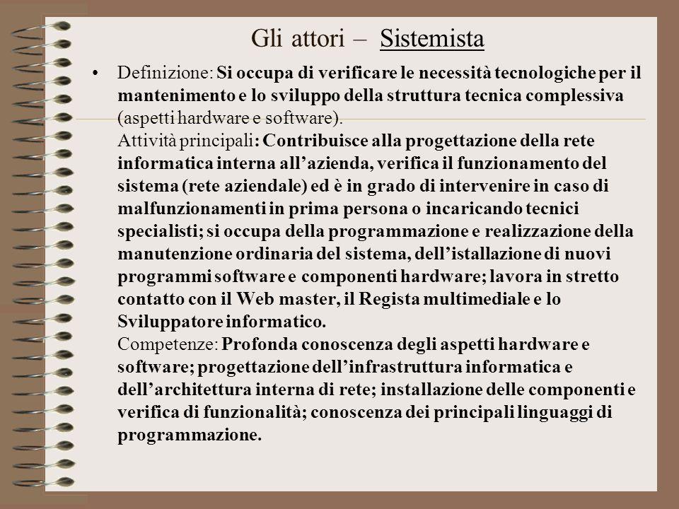 Gli attori – Sistemista Definizione: Si occupa di verificare le necessità tecnologiche per il mantenimento e lo sviluppo della struttura tecnica compl