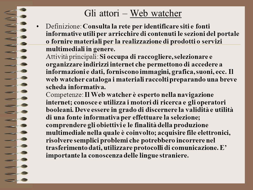 Gli attori – Web watcher Definizione: Consulta la rete per identificare siti e fonti informative utili per arricchire di contenuti le sezioni del port