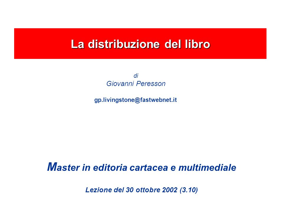 M aster in editoria cartacea e multimediale Lezione del 30 ottobre 2002 (3.10) La distribuzione del libro di Giovanni Peresson gp.livingstone@fastwebnet.it