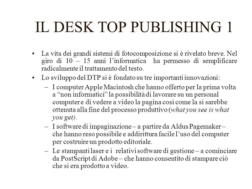 IL DESK TOP PUBLISHING 1 La vita dei grandi sistemi di fotocomposizione si è rivelato breve. Nel giro di 10 – 15 anni linformatica ha permesso di semp