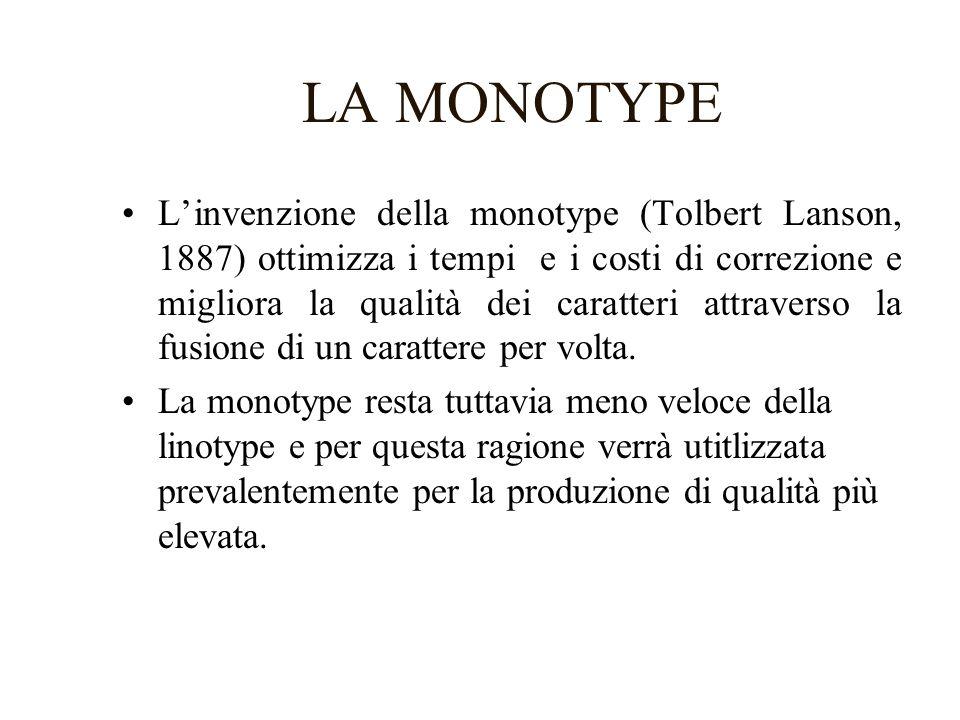 LA MONOTYPE Linvenzione della monotype (Tolbert Lanson, 1887) ottimizza i tempi e i costi di correzione e migliora la qualità dei caratteri attraverso