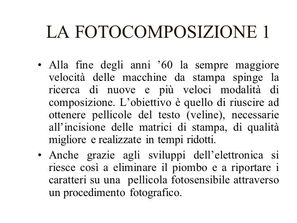 LA FOTOCOMPOSIZIONE 1 Alla fine degli anni 60 la sempre maggiore velocità delle macchine da stampa spinge la ricerca di nuove e più veloci modalità di