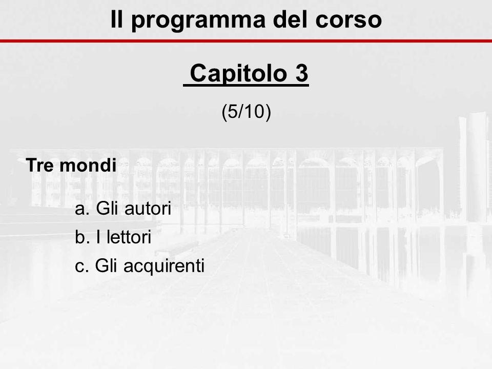 Il programma del corso Capitolo 3 (5/10) Tre mondi a. Gli autori b. I lettori c. Gli acquirenti