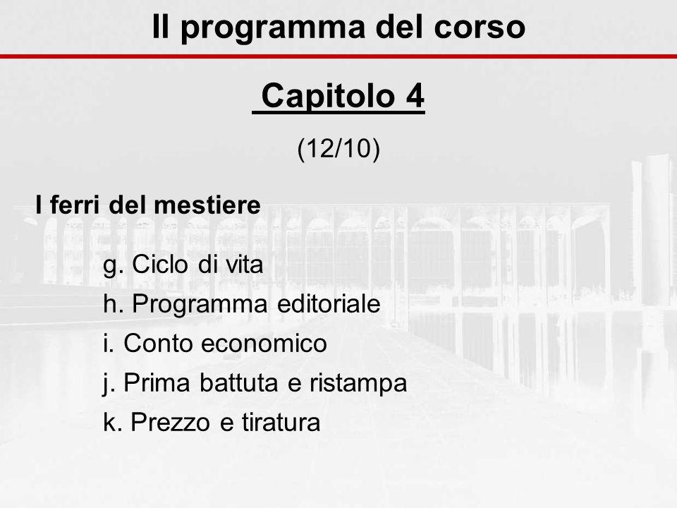Il programma del corso Capitolo 4 (12/10) I ferri del mestiere g. Ciclo di vita h. Programma editoriale i. Conto economico j. Prima battuta e ristampa