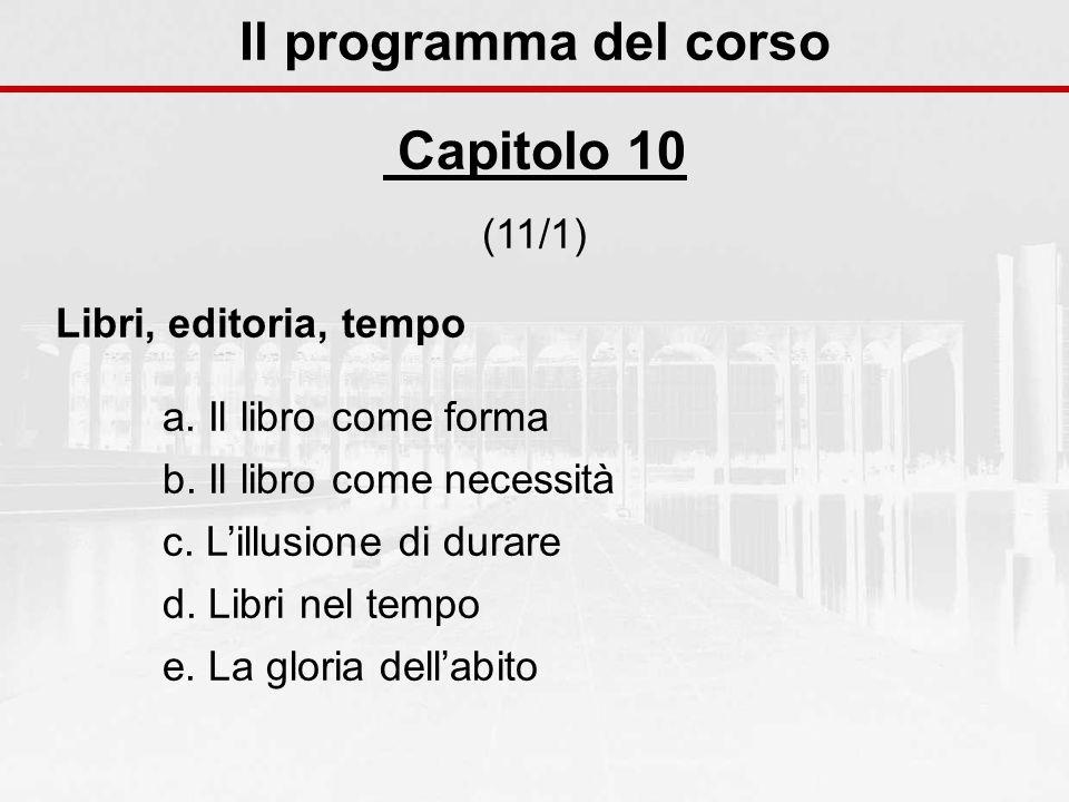 Il programma del corso Capitolo 10 (11/1) Libri, editoria, tempo a. Il libro come forma b. Il libro come necessità c. Lillusione di durare d. Libri ne