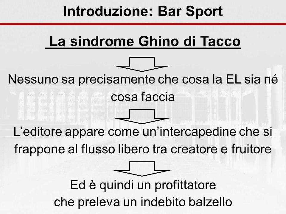 Introduzione: Bar Sport La sindrome Ghino di Tacco Nessuno sa precisamente che cosa la EL sia né cosa faccia Leditore appare come unintercapedine che si frappone al flusso libero tra creatore e fruitore Ed è quindi un profittatore che preleva un indebito balzello