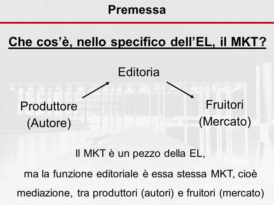 Premessa Che cosè, nello specifico dellEL, il MKT? Il MKT è un pezzo della EL, ma la funzione editoriale è essa stessa MKT, cioè mediazione, tra produ