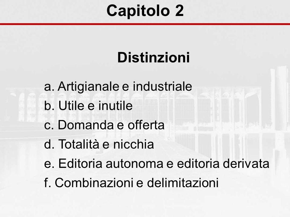Capitolo 2 Distinzioni a. Artigianale e industriale b. Utile e inutile c. Domanda e offerta d. Totalità e nicchia e. Editoria autonoma e editoria deri