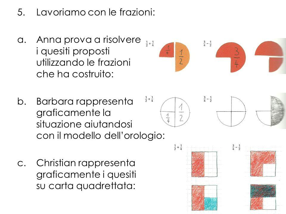 5.Lavoriamo con le frazioni: a.Anna prova a risolvere i quesiti proposti utilizzando le frazioni che ha costruito: b.Barbara rappresenta graficamente