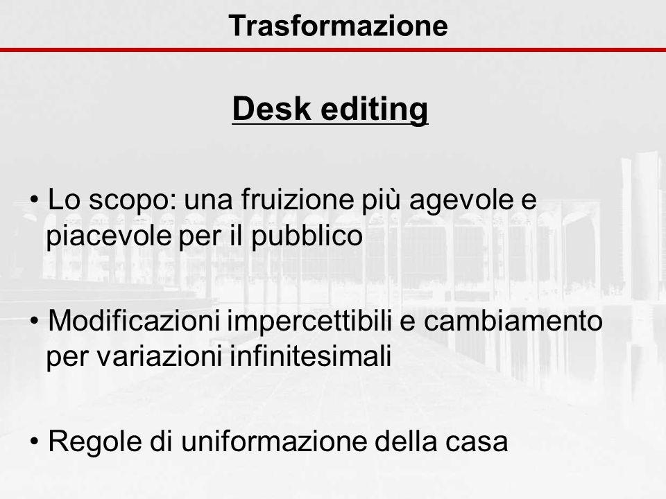Desk editing Trasformazione Lo scopo: una fruizione più agevole e piacevole per il pubblico Modificazioni impercettibili e cambiamento per variazioni