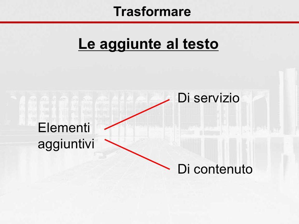 Le aggiunte al testo Trasformare Elementi aggiuntivi Di servizio Di contenuto