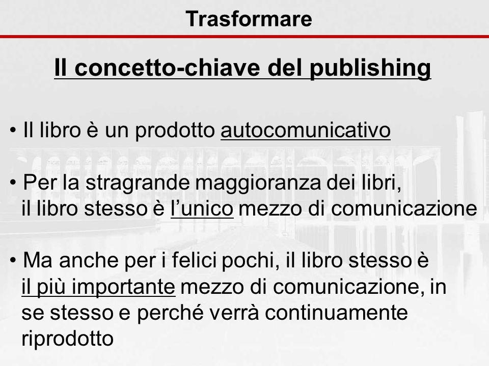Il concetto-chiave del publishing Trasformare Il libro è un prodotto autocomunicativo Per la stragrande maggioranza dei libri, il libro stesso è lunic