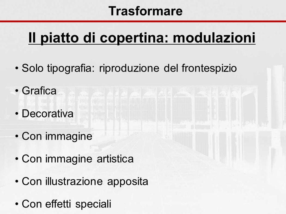Il piatto di copertina: modulazioni Trasformare Solo tipografia: riproduzione del frontespizio Grafica Decorativa Con immagine Con immagine artistica