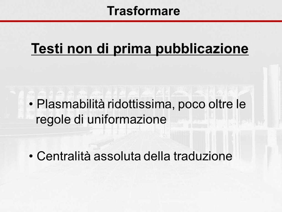 Testi non di prima pubblicazione Trasformare Plasmabilità ridottissima, poco oltre le regole di uniformazione Centralità assoluta della traduzione