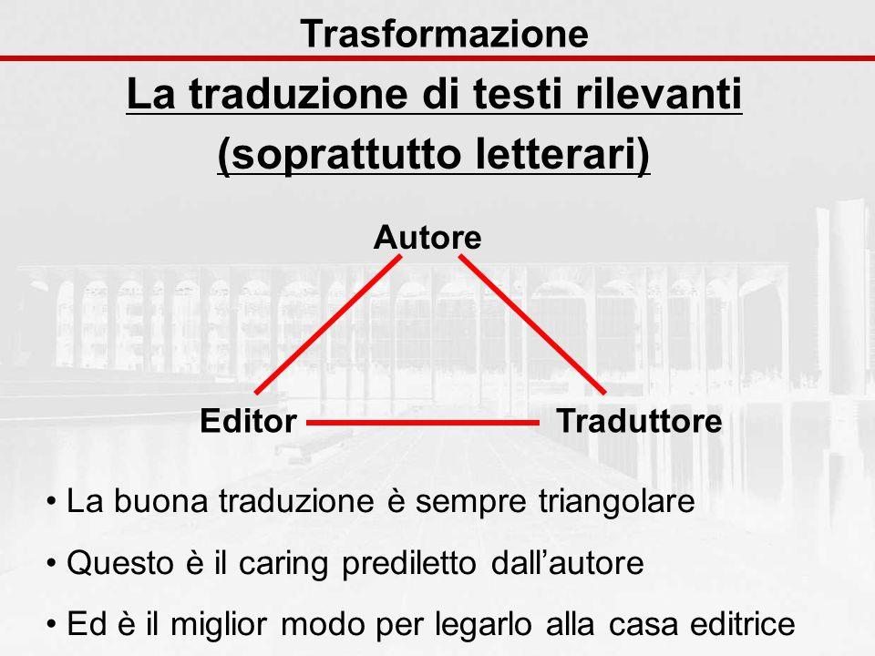La traduzione di testi rilevanti (soprattutto letterari) Trasformazione La buona traduzione è sempre triangolare Questo è il caring prediletto dallaut