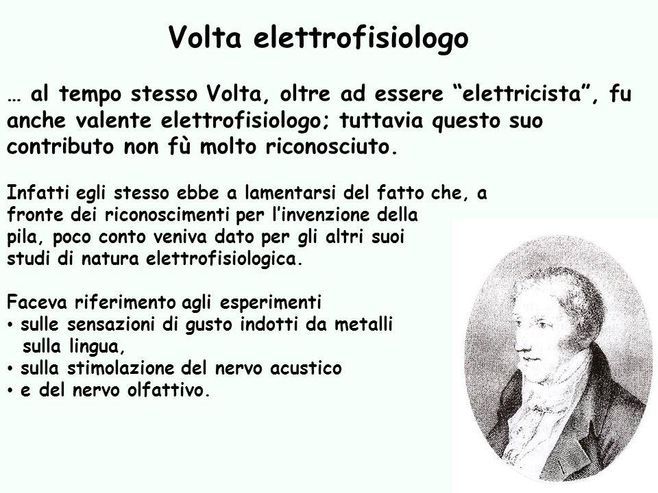 … al tempo stesso Volta, oltre ad essere elettricista, fu anche valente elettrofisiologo; tuttavia questo suo contributo non fù molto riconosciuto. In