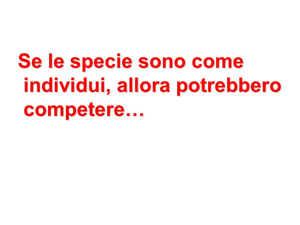 Se le specie sono come individui, allora potrebbero individui, allora potrebbero competere… competere…