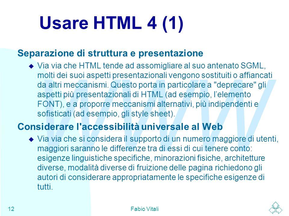 WWW Fabio Vitali12 Usare HTML 4 (1) Separazione di struttura e presentazione u Via via che HTML tende ad assomigliare al suo antenato SGML, molti dei